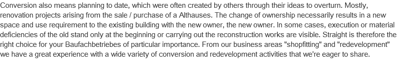 "Conversion also means planning to date, which were often created by others through their ideas to overturn. Mostly, renovation projects arising from the sale / purchase of a Althauses. The change of ownership necessarily results in a new space and use requirement to the existing building with the new owner, the new owner. In some cases, execution or material deficiencies of the old stand only at the beginning or carrying out the reconstruction works are visible. Straight is therefore the right choice for your Baufachbetriebes of particular importance. From our business areas ""shopfitting"" and ""redevelopment"" we have a great experience with a wide variety of conversion and redevelopment activities that we're eager to share."